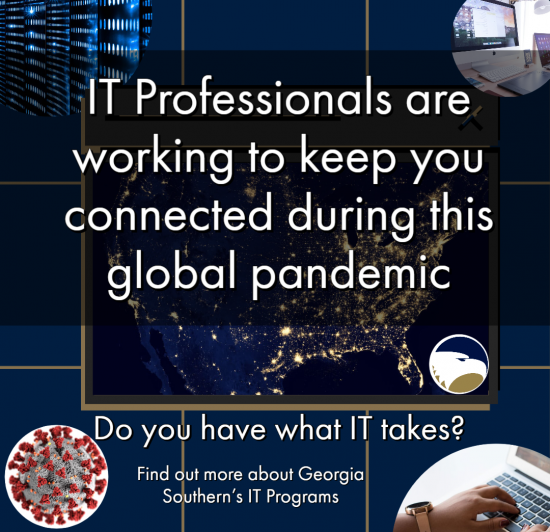 IT Professionals are working to keep you connected during this global pandemic... Do you have what IT takes? Find out more about Georgia Southern's IT Programs